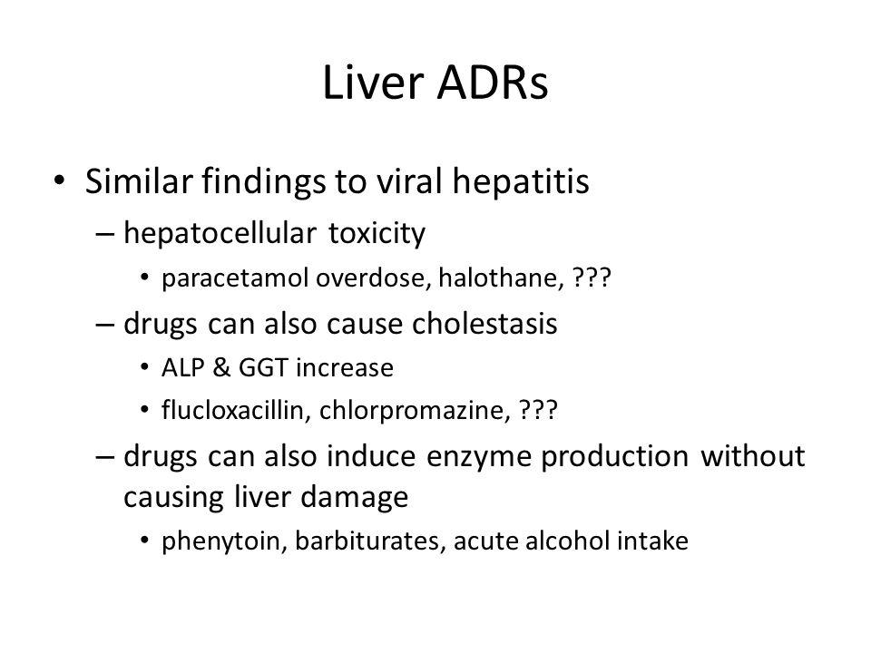 Liver ADRs Similar findings to viral hepatitis – hepatocellular toxicity paracetamol overdose, halothane, .