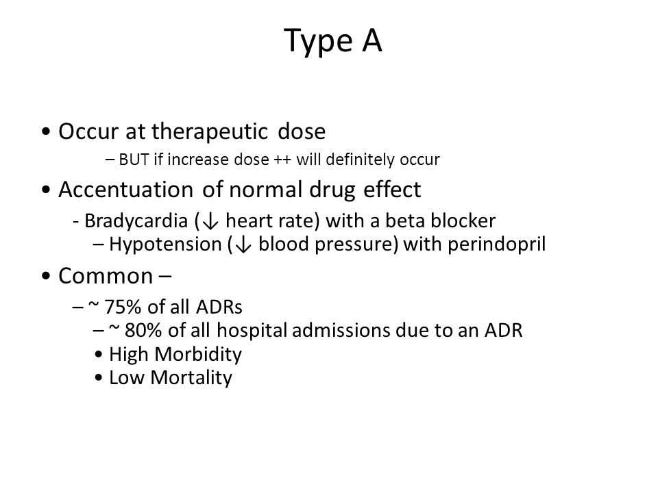 Type A Occur at therapeutic dose – BUT if increase dose ++ will definitely occur Accentuation of normal drug effect - Bradycardia (↓ heart rate) with a beta blocker – Hypotension (↓ blood pressure) with perindopril Common – – ~ 75% of all ADRs – ~ 80% of all hospital admissions due to an ADR High Morbidity Low Mortality