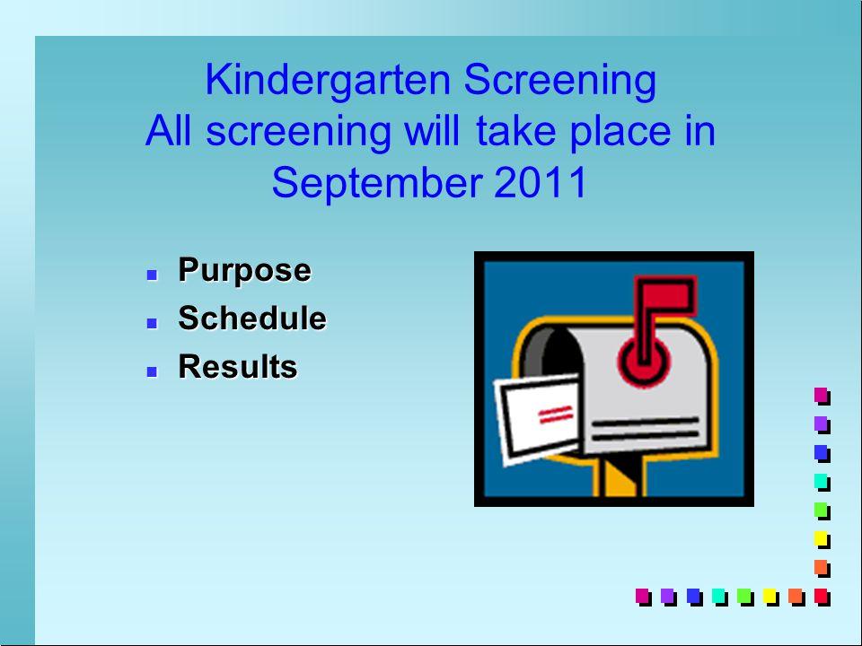 Kindergarten Screening All screening will take place in September 2011 n Purpose n Schedule n Results