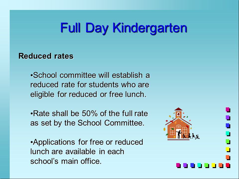 Full Day Kindergarten Reduced rates School committee will establish a reduced rate for students who are eligible for reduced or free lunch.