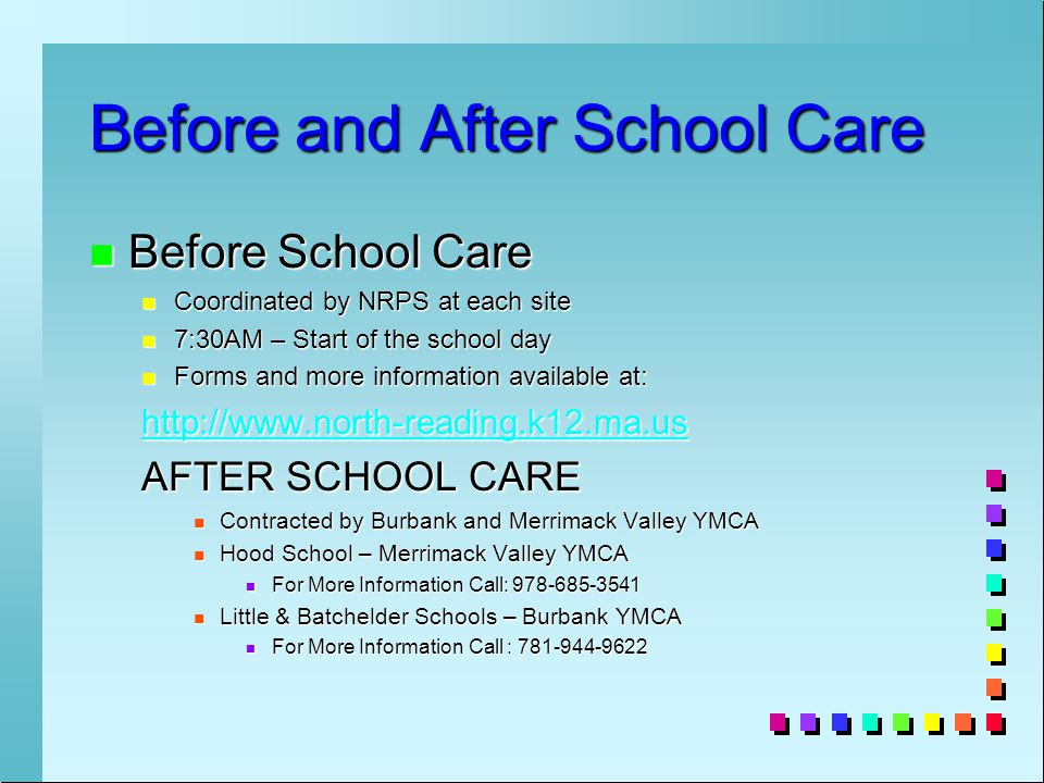 Before and After School Care n Before School Care n Coordinated by NRPS at each site n 7:30AM – Start of the school day n Forms and more information available at: http://www.north-reading.k12.ma.us AFTER SCHOOL CARE n Contracted by Burbank and Merrimack Valley YMCA n Hood School – Merrimack Valley YMCA n For More Information Call: 978-685-3541 n Little & Batchelder Schools – Burbank YMCA n For More Information Call : 781-944-9622