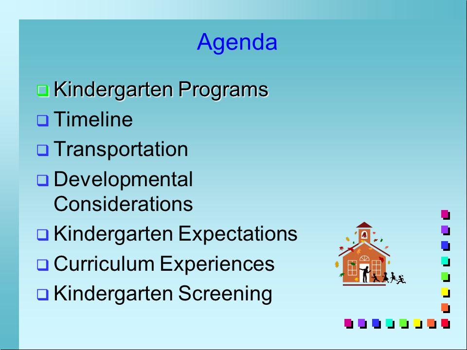Agenda  Kindergarten Programs   Timeline   Transportation   Developmental Considerations   Kindergarten Expectations   Curriculum Experiences   Kindergarten Screening