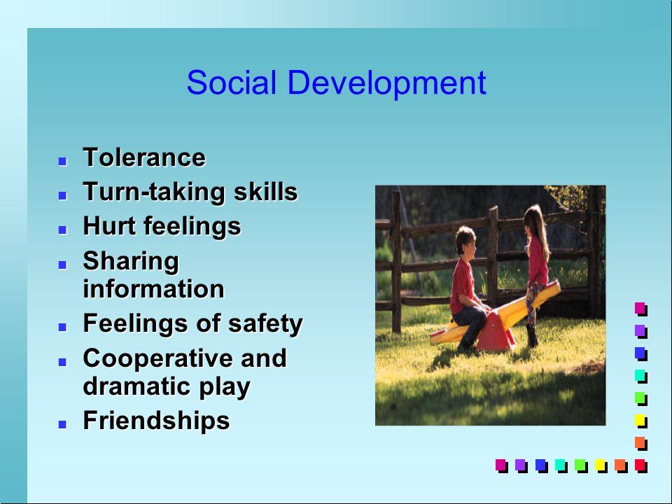 Social Development n Tolerance n Turn-taking skills n Hurt feelings n Sharing information n Feelings of safety n Cooperative and dramatic play n Friendships