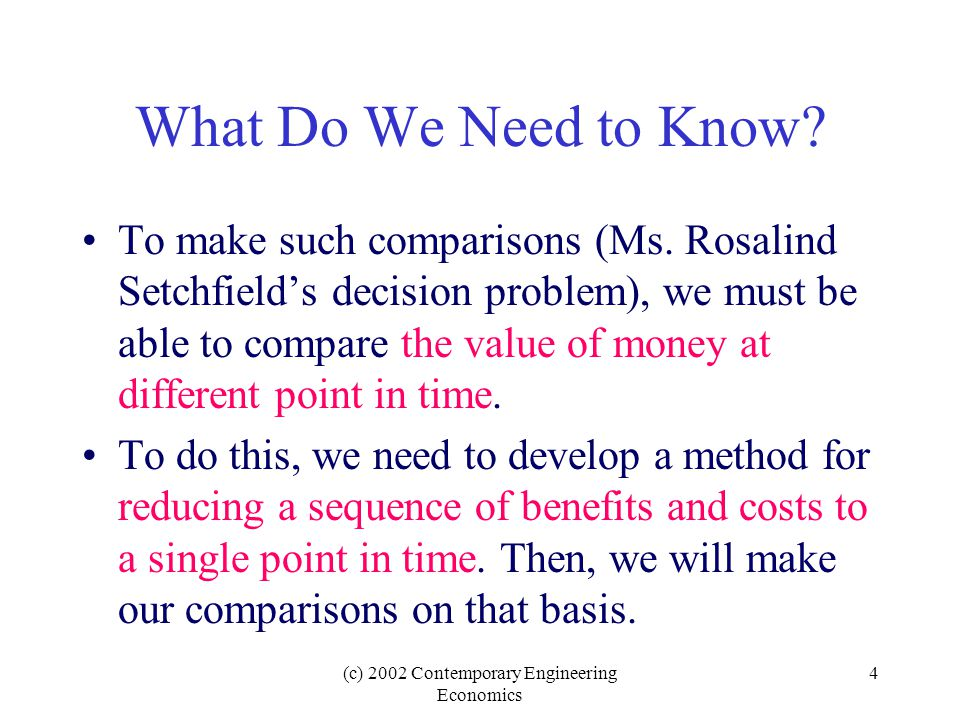 (c) 2002 Contemporary Engineering Economics 4 What Do We Need to Know.