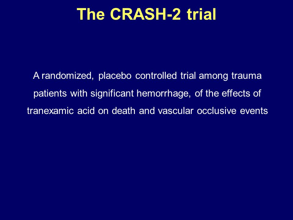 The CRASH-2 trial A randomized, placebo controlled trial among trauma patients with significant hemorrhage, of the effects of tranexamic acid on death