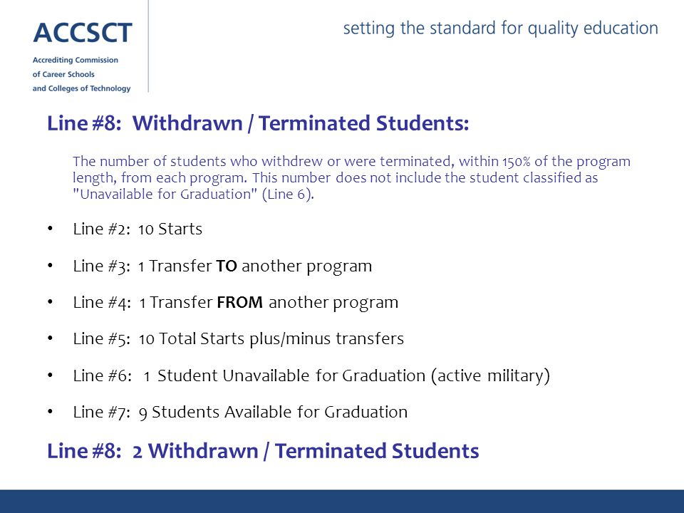 Line #8: Withdrawn / Terminated Students: The number of students who withdrew or were terminated, within 150% of the program length, from each program.