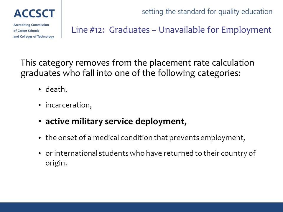 This category removes from the placement rate calculation graduates who fall into one of the following categories: death, incarceration, active military service deployment, the onset of a medical condition that prevents employment, or international students who have returned to their country of origin.