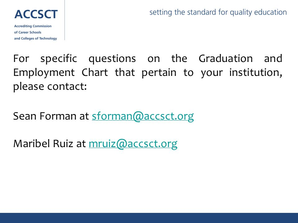 For specific questions on the Graduation and Employment Chart that pertain to your institution, please contact: Sean Forman at sforman@accsct.orgsforman@accsct.org Maribel Ruiz at mruiz@accsct.orgmruiz@accsct.org