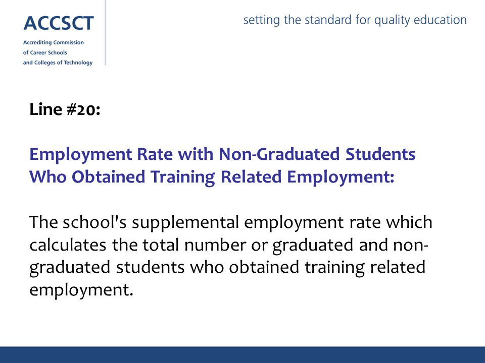 Line #20: Employment Rate with Non-Graduated Students Who Obtained Training Related Employment: The school s supplemental employment rate which calculates the total number or graduated and non- graduated students who obtained training related employment.