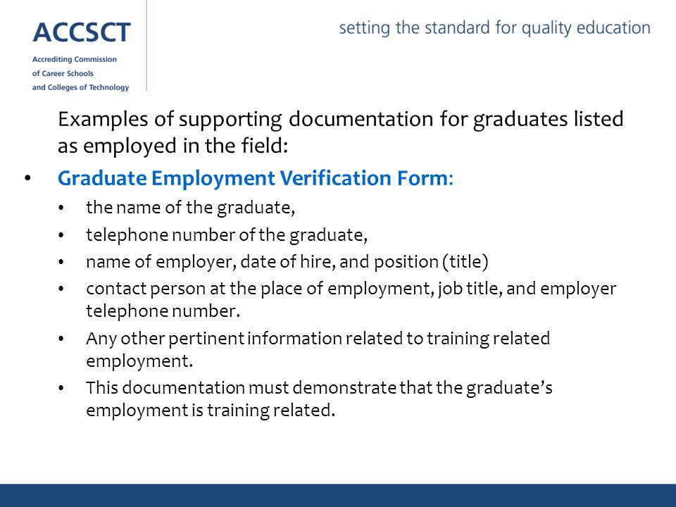 Examples of supporting documentation for graduates listed as employed in the field: Graduate Employment Verification Form: the name of the graduate, telephone number of the graduate, name of employer, date of hire, and position (title) contact person at the place of employment, job title, and employer telephone number.