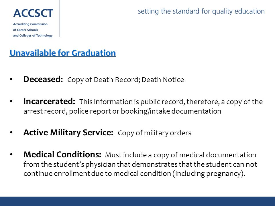 Unavailable for Graduation Deceased: Copy of Death Record; Death Notice Incarcerated: This information is public record, therefore, a copy of the arrest record, police report or booking/intake documentation Active Military Service: Copy of military orders Medical Conditions: Must include a copy of medical documentation from the student's physician that demonstrates that the student can not continue enrollment due to medical condition (including pregnancy).