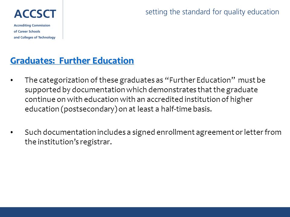 Graduates: Further Education The categorization of these graduates as Further Education must be supported by documentation which demonstrates that the graduate continue on with education with an accredited institution of higher education (postsecondary) on at least a half-time basis.