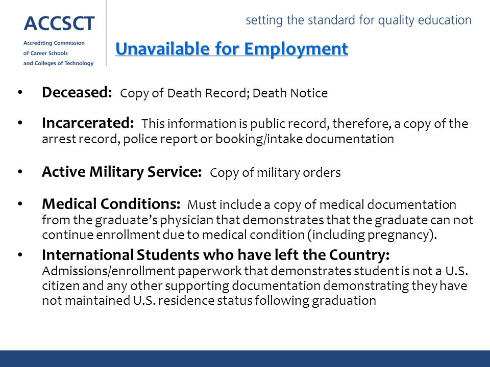 Deceased: Copy of Death Record; Death Notice Incarcerated: This information is public record, therefore, a copy of the arrest record, police report or booking/intake documentation Active Military Service: Copy of military orders Medical Conditions: Must include a copy of medical documentation from the graduate's physician that demonstrates that the graduate can not continue enrollment due to medical condition (including pregnancy).