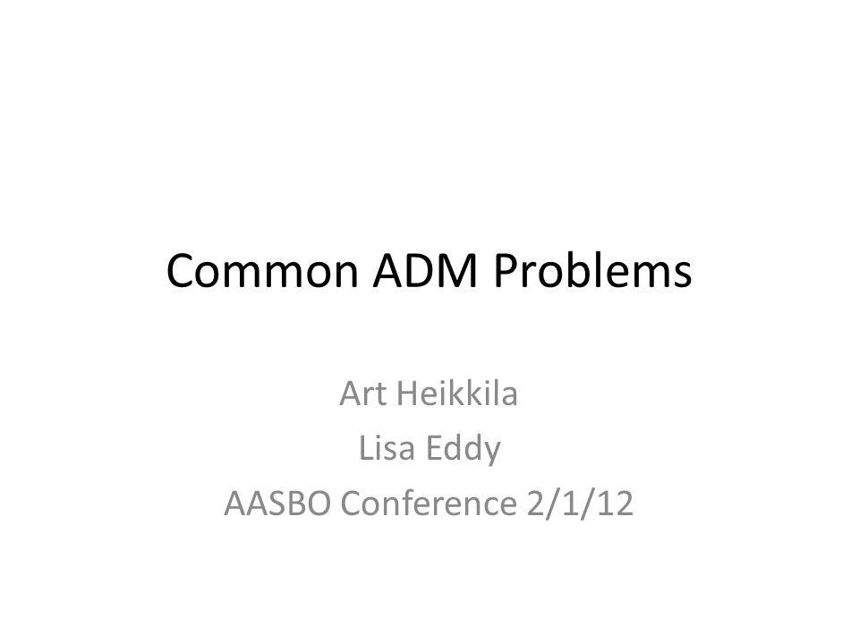 Common ADM Problems Art Heikkila Lisa Eddy AASBO Conference 2/1/12