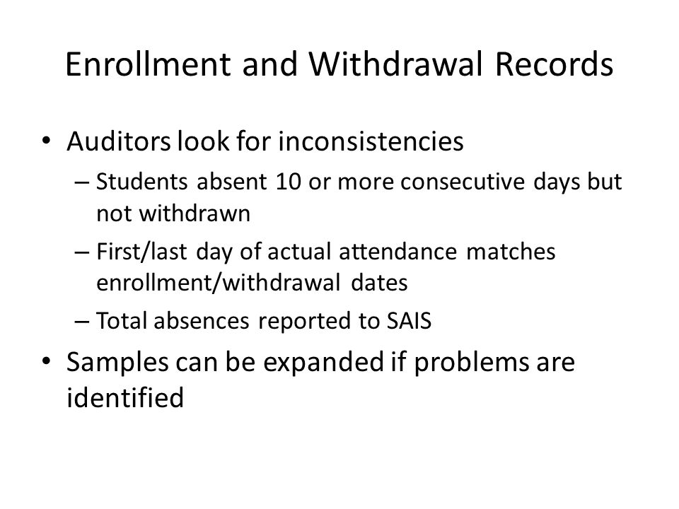 Enrollment and Withdrawal Records Auditors look for inconsistencies – Students absent 10 or more consecutive days but not withdrawn – First/last day of actual attendance matches enrollment/withdrawal dates – Total absences reported to SAIS Samples can be expanded if problems are identified