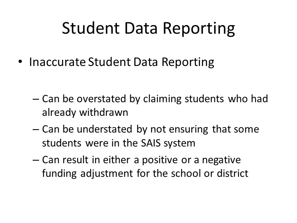 Student Data Reporting Inaccurate Student Data Reporting – Can be overstated by claiming students who had already withdrawn – Can be understated by not ensuring that some students were in the SAIS system – Can result in either a positive or a negative funding adjustment for the school or district