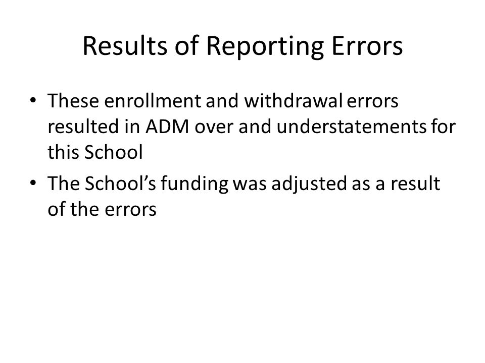 Results of Reporting Errors These enrollment and withdrawal errors resulted in ADM over and understatements for this School The School's funding was adjusted as a result of the errors
