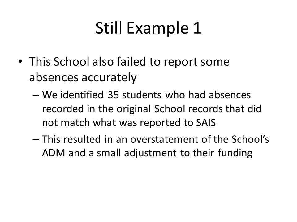 Still Example 1 This School also failed to report some absences accurately – We identified 35 students who had absences recorded in the original School records that did not match what was reported to SAIS – This resulted in an overstatement of the School's ADM and a small adjustment to their funding