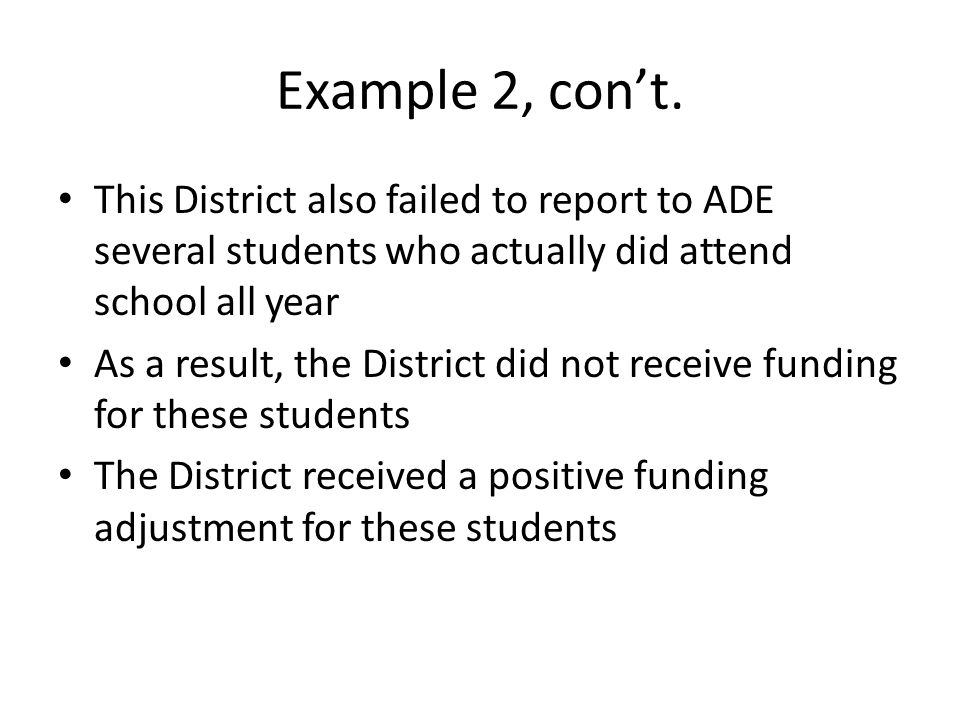 Example 2, con't. This District also failed to report to ADE several students who actually did attend school all year As a result, the District did no