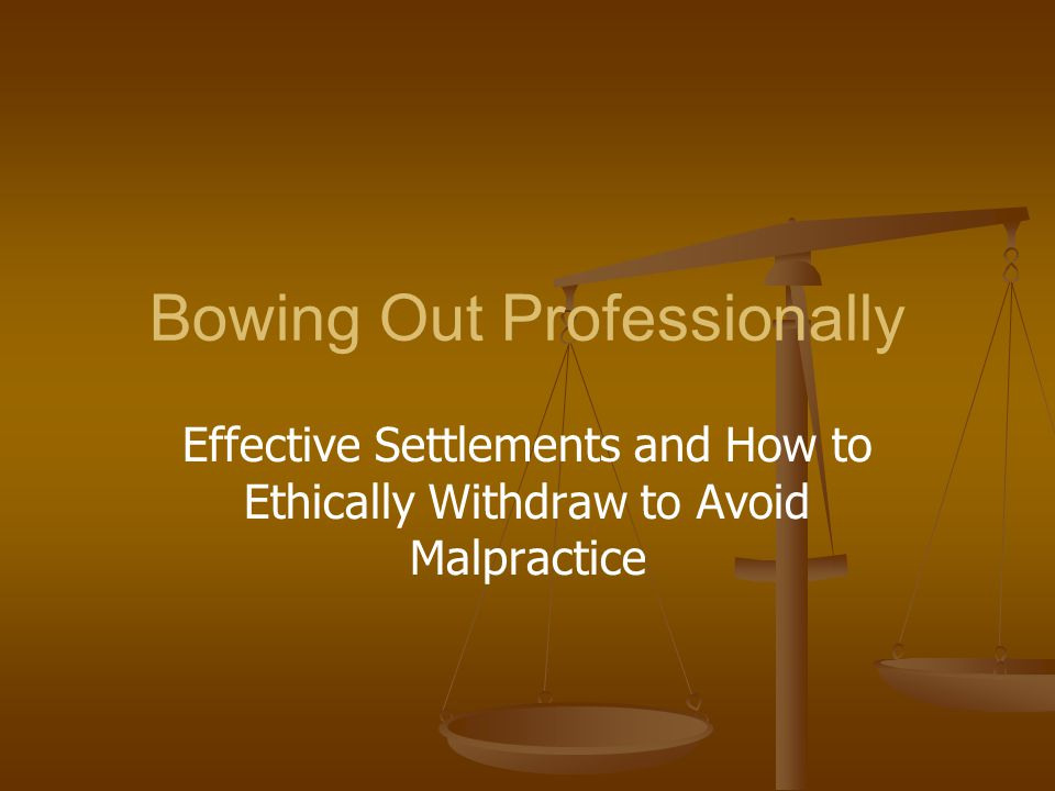 Bowing Out Professionally Effective Settlements and How to Ethically Withdraw to Avoid Malpractice