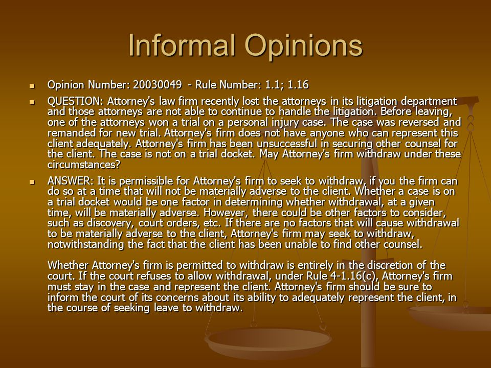 Informal Opinions Opinion Number: 20030049 - Rule Number: 1.1; 1.16 Opinion Number: 20030049 - Rule Number: 1.1; 1.16 QUESTION: Attorney s law firm recently lost the attorneys in its litigation department and those attorneys are not able to continue to handle the litigation.
