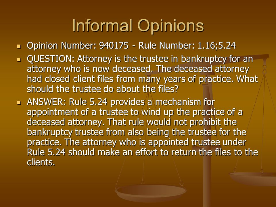 Informal Opinions Opinion Number: 940175 - Rule Number: 1.16;5.24 Opinion Number: 940175 - Rule Number: 1.16;5.24 QUESTION: Attorney is the trustee in bankruptcy for an attorney who is now deceased.