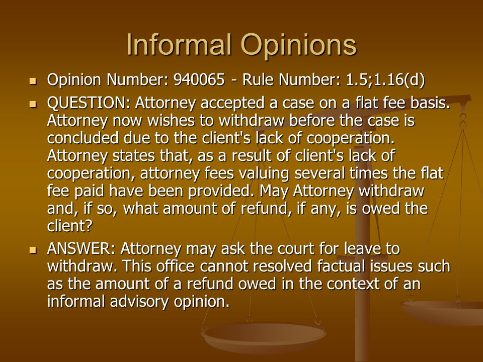 Informal Opinions Opinion Number: 940065 - Rule Number: 1.5;1.16(d) Opinion Number: 940065 - Rule Number: 1.5;1.16(d) QUESTION: Attorney accepted a case on a flat fee basis.