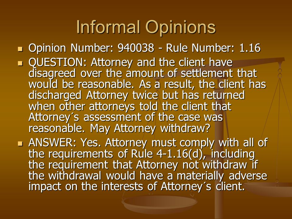 Informal Opinions Opinion Number: 940038 - Rule Number: 1.16 Opinion Number: 940038 - Rule Number: 1.16 QUESTION: Attorney and the client have disagreed over the amount of settlement that would be reasonable.