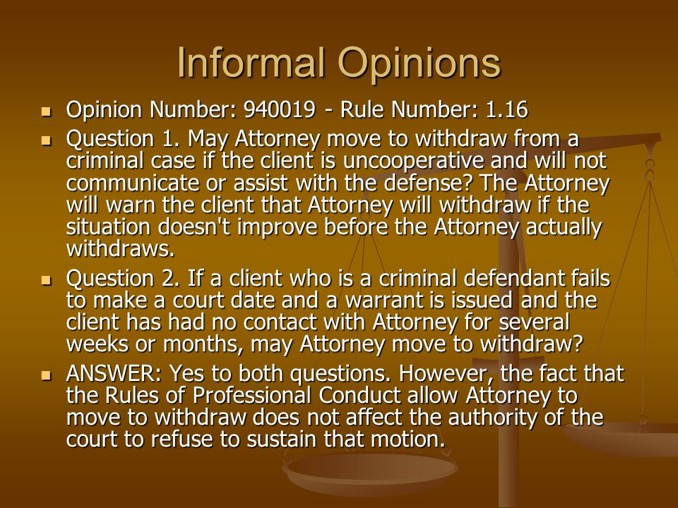 Informal Opinions Opinion Number: 940019 - Rule Number: 1.16 Opinion Number: 940019 - Rule Number: 1.16 Question 1. May Attorney move to withdraw from