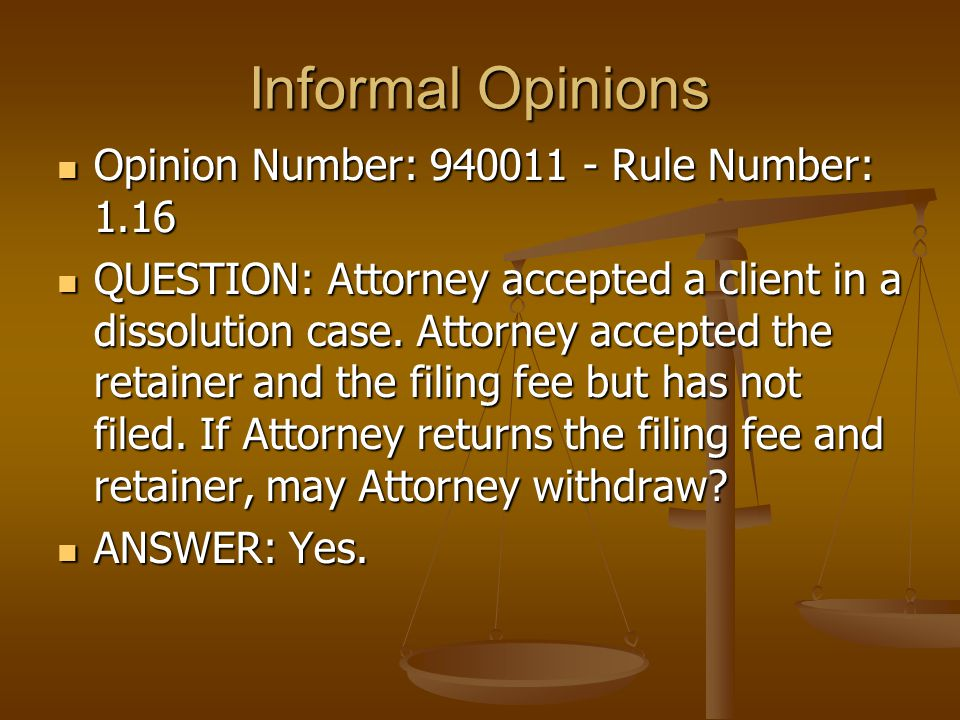 Informal Opinions Opinion Number: 940011 - Rule Number: 1.16 Opinion Number: 940011 - Rule Number: 1.16 QUESTION: Attorney accepted a client in a dissolution case.