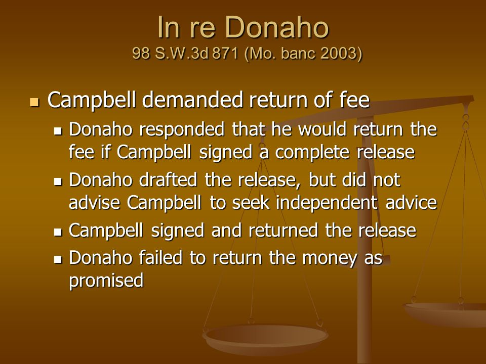 In re Donaho 98 S.W.3d 871 (Mo. banc 2003) Campbell demanded return of fee Campbell demanded return of fee Donaho responded that he would return the f