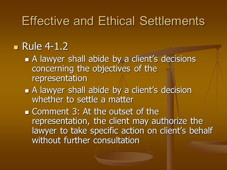 Effective and Ethical Settlements Rule 4-1.2 Rule 4-1.2 A lawyer shall abide by a client's decisions concerning the objectives of the representation A lawyer shall abide by a client's decisions concerning the objectives of the representation A lawyer shall abide by a client's decision whether to settle a matter A lawyer shall abide by a client's decision whether to settle a matter Comment 3: At the outset of the representation, the client may authorize the lawyer to take specific action on client's behalf without further consultation Comment 3: At the outset of the representation, the client may authorize the lawyer to take specific action on client's behalf without further consultation