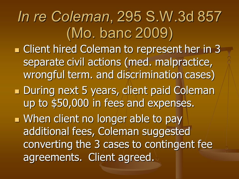 In re Coleman, 295 S.W.3d 857 (Mo. banc 2009) Client hired Coleman to represent her in 3 separate civil actions (med. malpractice, wrongful term. and