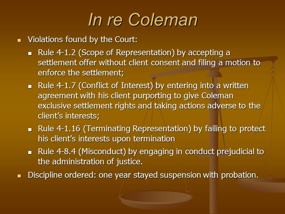 In re Coleman Violations found by the Court: Violations found by the Court: Rule 4-1.2 (Scope of Representation) by accepting a settlement offer without client consent and filing a motion to enforce the settlement; Rule 4-1.2 (Scope of Representation) by accepting a settlement offer without client consent and filing a motion to enforce the settlement; Rule 4-1.7 (Conflict of Interest) by entering into a written agreement with his client purporting to give Coleman exclusive settlement rights and taking actions adverse to the client's interests; Rule 4-1.7 (Conflict of Interest) by entering into a written agreement with his client purporting to give Coleman exclusive settlement rights and taking actions adverse to the client's interests; Rule 4-1.16 (Terminating Representation) by failing to protect his client's interests upon termination Rule 4-1.16 (Terminating Representation) by failing to protect his client's interests upon termination Rule 4-8.4 (Misconduct) by engaging in conduct prejudicial to the administration of justice.
