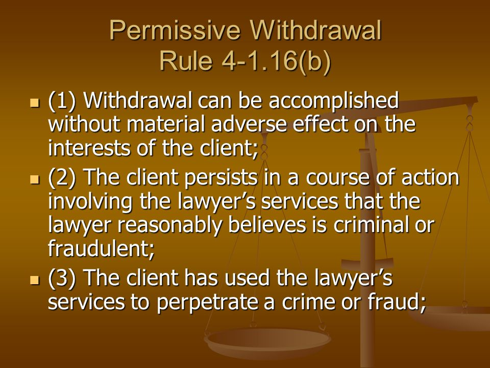 Permissive Withdrawal Rule 4-1.16(b) (1) Withdrawal can be accomplished without material adverse effect on the interests of the client; (1) Withdrawal