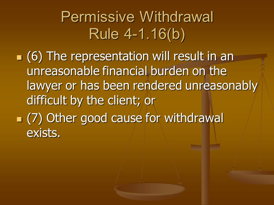 Permissive Withdrawal Rule 4-1.16(b) (6) The representation will result in an unreasonable financial burden on the lawyer or has been rendered unreaso