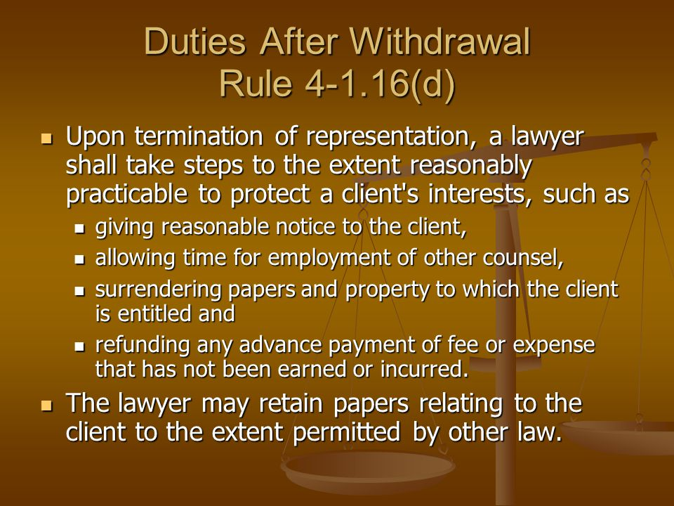 Duties After Withdrawal Rule 4-1.16(d) Upon termination of representation, a lawyer shall take steps to the extent reasonably practicable to protect a client s interests, such as Upon termination of representation, a lawyer shall take steps to the extent reasonably practicable to protect a client s interests, such as giving reasonable notice to the client, giving reasonable notice to the client, allowing time for employment of other counsel, allowing time for employment of other counsel, surrendering papers and property to which the client is entitled and surrendering papers and property to which the client is entitled and refunding any advance payment of fee or expense that has not been earned or incurred.