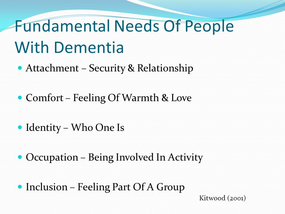 Fundamental Needs Of People With Dementia Attachment – Security & Relationship Comfort – Feeling Of Warmth & Love Identity – Who One Is Occupation – Being Involved In Activity Inclusion – Feeling Part Of A Group Kitwood (2001)