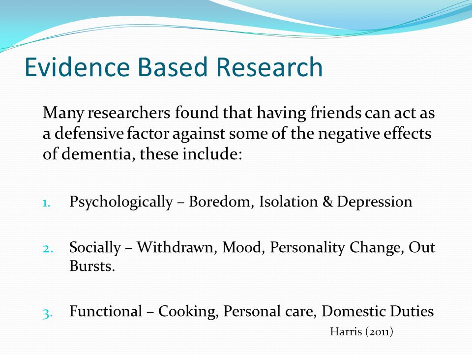 Evidence Based Research Many researchers found that having friends can act as a defensive factor against some of the negative effects of dementia, these include: 1.
