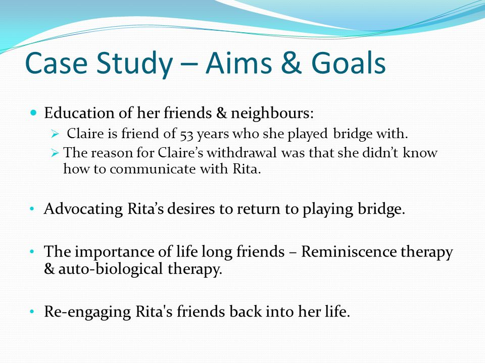 Case Study – Aims & Goals Education of her friends & neighbours:  Claire is friend of 53 years who she played bridge with.