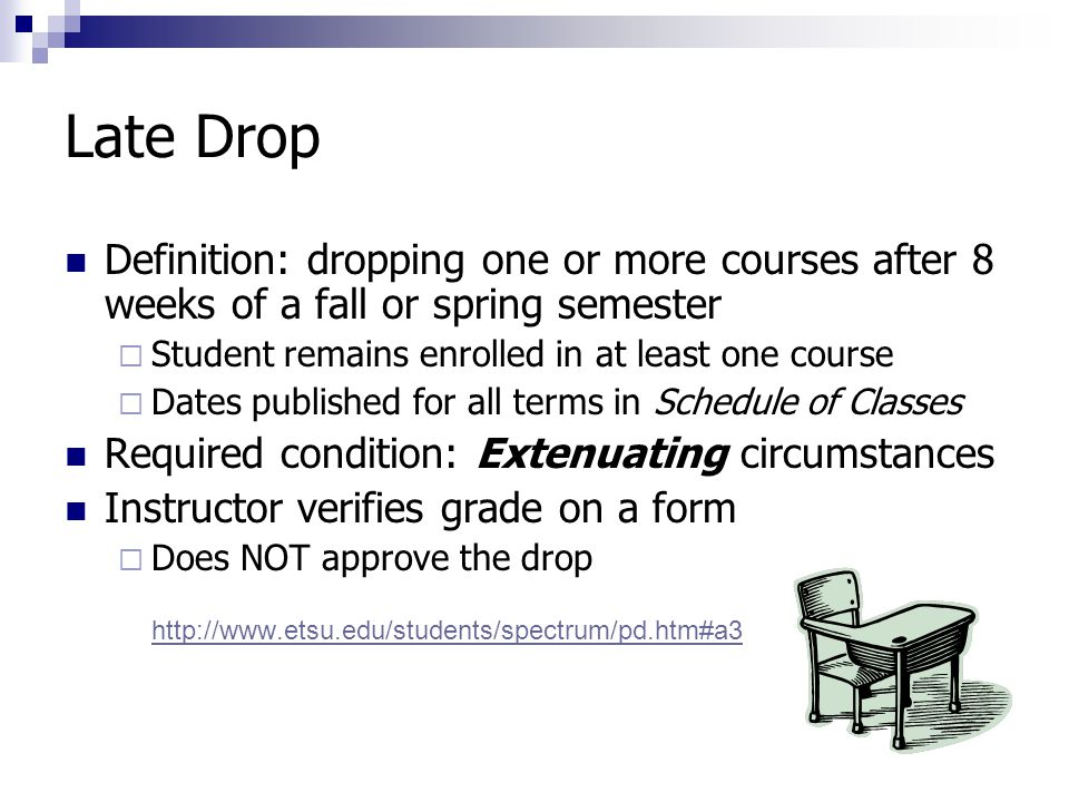Late Drop Definition: dropping one or more courses after 8 weeks of a fall or spring semester  Student remains enrolled in at least one course  Dates published for all terms in Schedule of Classes Required condition: Extenuating circumstances Instructor verifies grade on a form  Does NOT approve the drop http://www.etsu.edu/students/spectrum/pd.htm#a3 http://www.etsu.edu/students/spectrum/pd.htm#a3