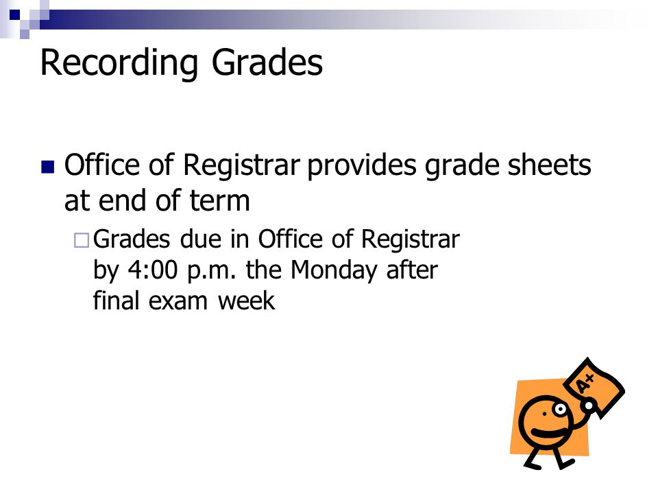 Recording Grades Office of Registrar provides grade sheets at end of term  Grades due in Office of Registrar by 4:00 p.m.