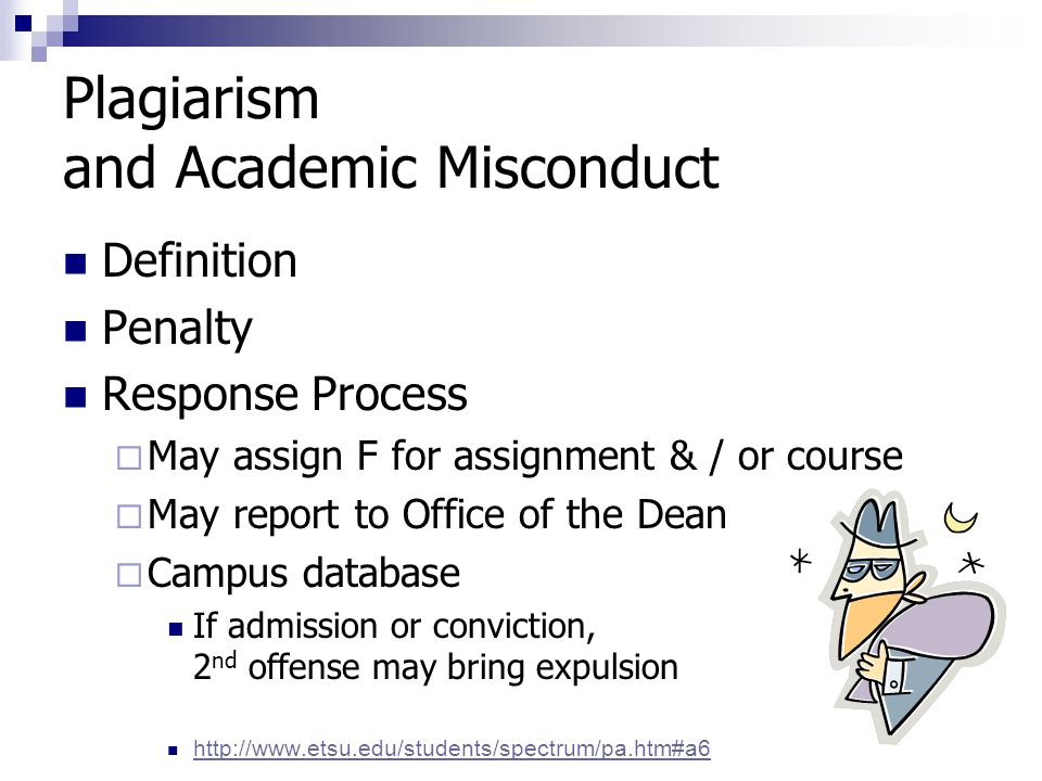 Plagiarism and Academic Misconduct Definition Penalty Response Process  May assign F for assignment & / or course  May report to Office of the Dean  Campus database If admission or conviction, 2 nd offense may bring expulsion http://www.etsu.edu/students/spectrum/pa.htm#a6