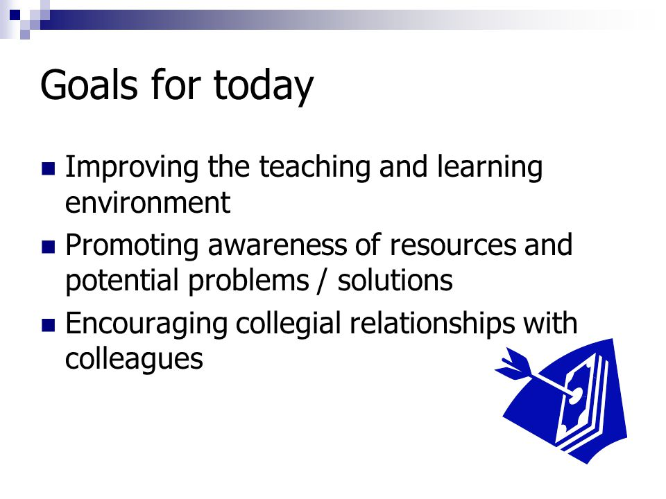 Goals for today Improving the teaching and learning environment Promoting awareness of resources and potential problems / solutions Encouraging collegial relationships with colleagues
