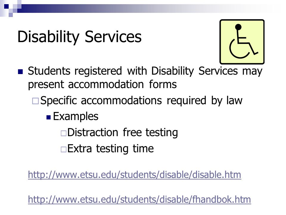 Disability Services Students registered with Disability Services may present accommodation forms  Specific accommodations required by law Examples  Distraction free testing  Extra testing time http://www.etsu.edu/students/disable/disable.htm http://www.etsu.edu/students/disable/fhandbok.htm