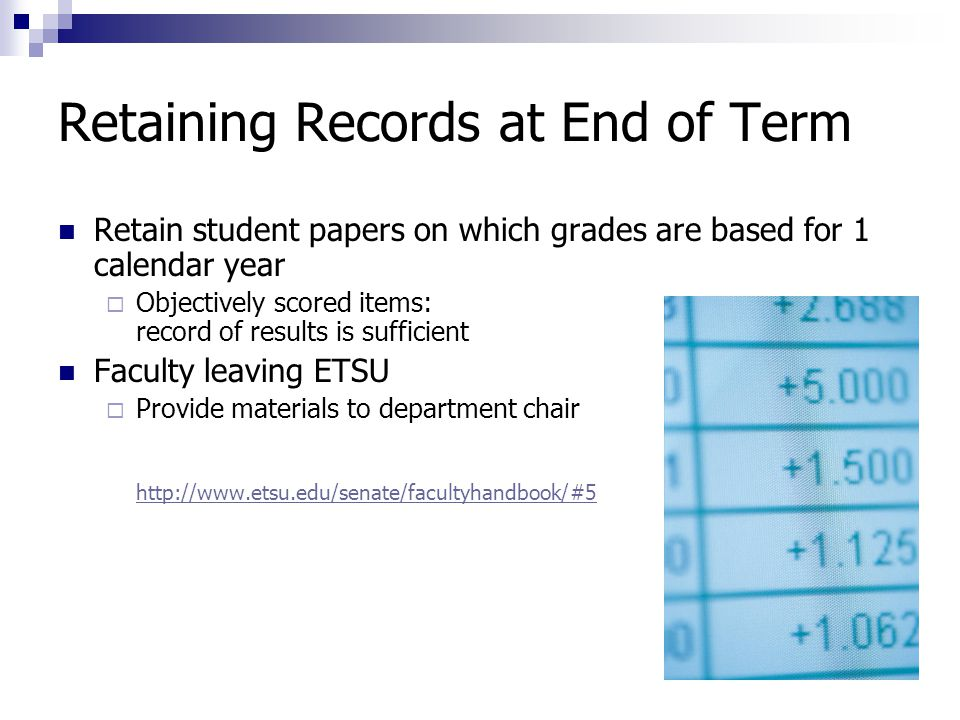 Retaining Records at End of Term Retain student papers on which grades are based for 1 calendar year  Objectively scored items: record of results is sufficient Faculty leaving ETSU  Provide materials to department chair http://www.etsu.edu/senate/facultyhandbook/#5 http://www.etsu.edu/senate/facultyhandbook/#5