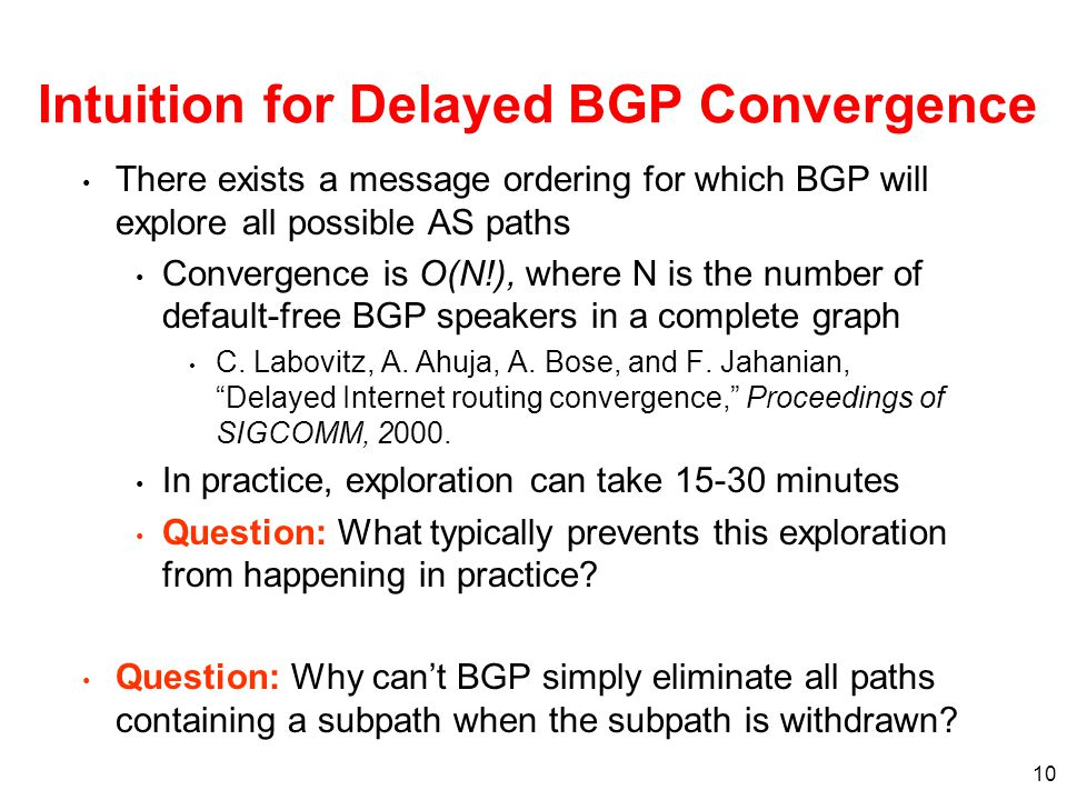 10 Intuition for Delayed BGP Convergence There exists a message ordering for which BGP will explore all possible AS paths Convergence is O(N!), where N is the number of default-free BGP speakers in a complete graph C.