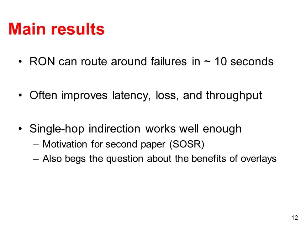 12 Main results RON can route around failures in ~ 10 seconds Often improves latency, loss, and throughput Single-hop indirection works well enough –M