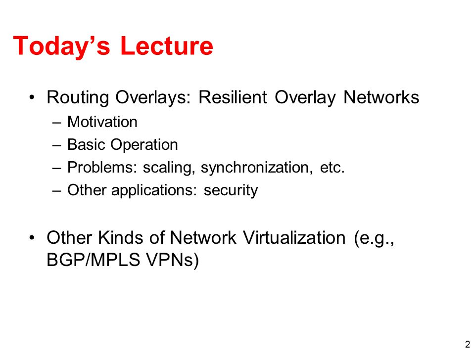 2 Today's Lecture Routing Overlays: Resilient Overlay Networks –Motivation –Basic Operation –Problems: scaling, synchronization, etc. –Other applicati