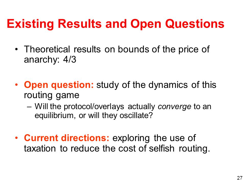 27 Existing Results and Open Questions Theoretical results on bounds of the price of anarchy: 4/3 Open question: study of the dynamics of this routing